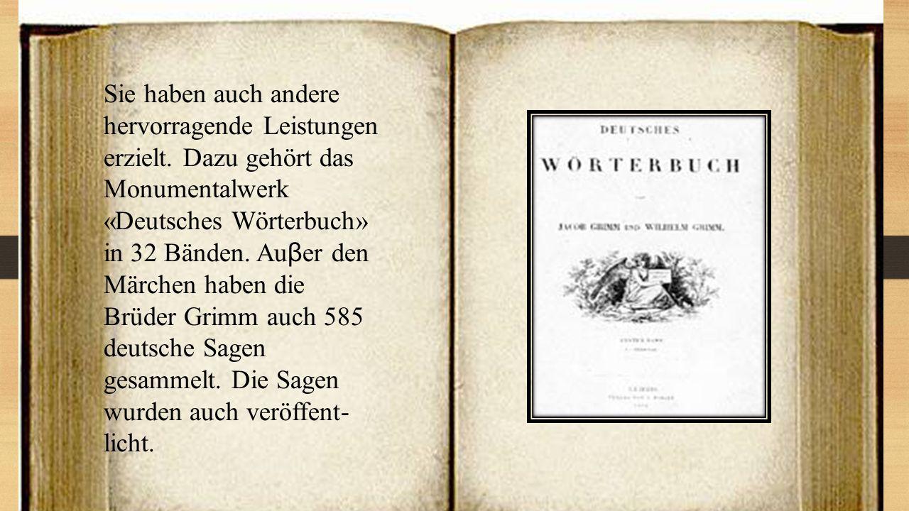 Sie haben auch andere hervorragende Leistungen erzielt. Dazu gehört das Monumentalwerk «Deutsches Wörterbuch» in 32 Bänden. Auβer den Märchen haben di