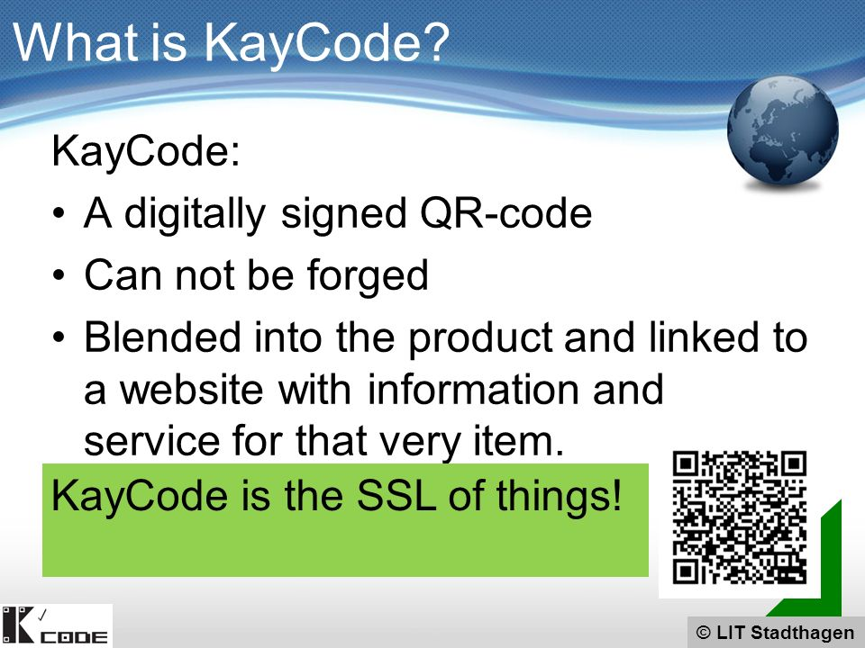 © LIT Stadthagen KayCode: A digitally signed QR-code Can not be forged Blended into the product and linked to a website with information and service for that very item.