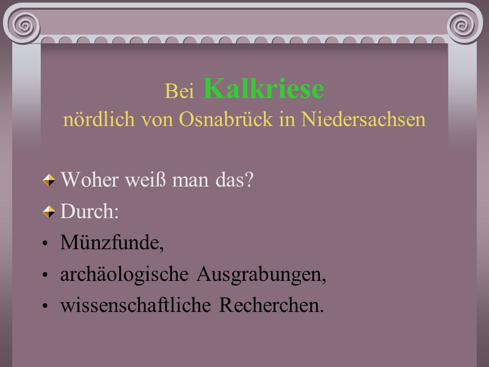 Varusschlacht Wann fand sie statt? 9 n.Chr. Wo fand sie statt? Im Teutoburger Wald, wo das Herrmannsdenkmal errichtet wurde. Falsch! Wo dann?