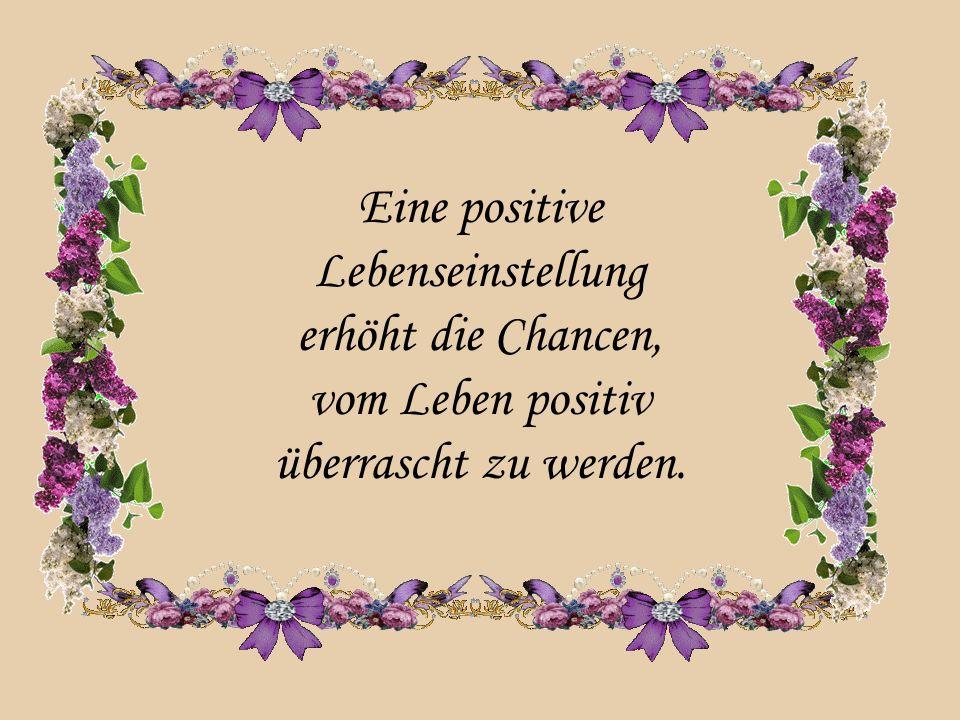 Eine positive Lebenseinstellung erhöht die Chancen, vom Leben positiv überrascht zu werden.