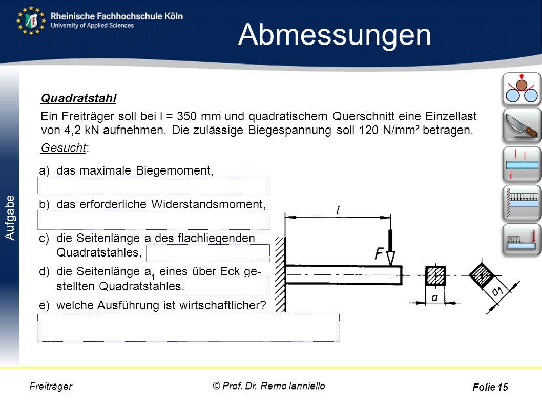 Aufgabe Abmessungen © Prof. Dr. Remo Ianniello Freiträger Folie 15 Quadratstahl Ein Freiträger soll bei l = 350 mm und quadratischem Querschnitt eine