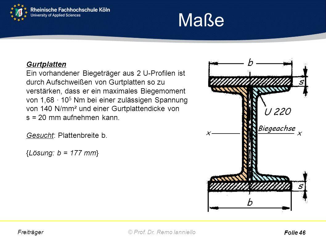 Maße © Prof. Dr. Remo IannielloFreiträger Folie 46 Gurtplatten Ein vorhandener Biegeträger aus 2 U-Profilen ist durch Aufschweißen von Gurtplatten so