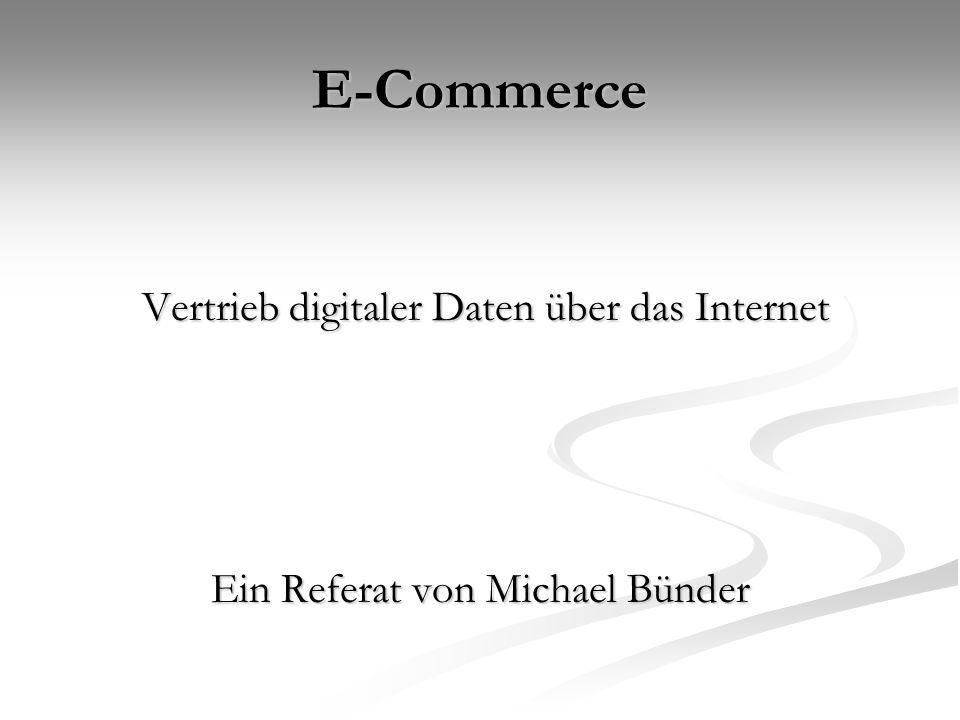 E-Commerce Vertrieb digitaler Daten über das Internet Vertrieb digitaler Daten über das Internet Ein Referat von Michael Bünder