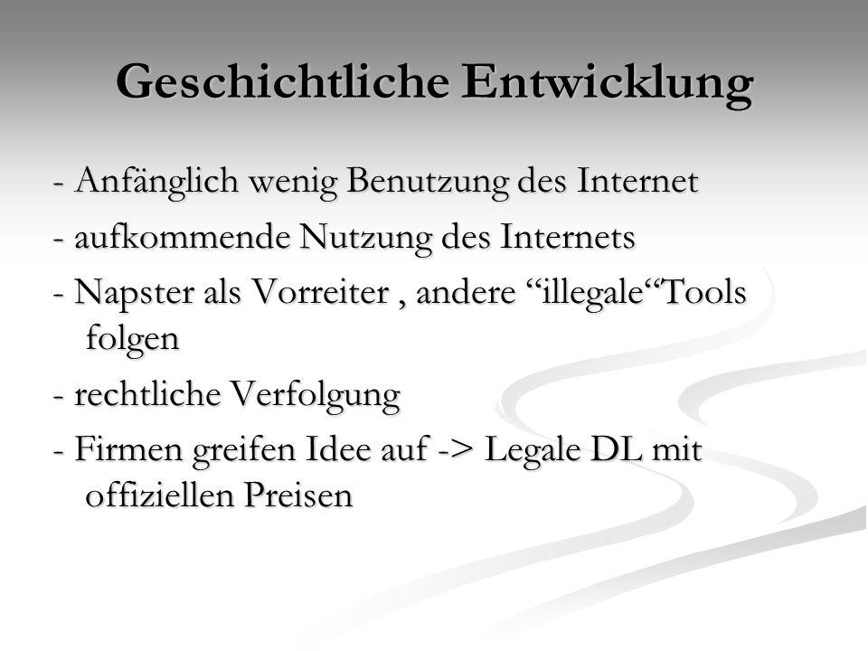 Geschichtliche Entwicklung - Anfänglich wenig Benutzung des Internet - aufkommende Nutzung des Internets - Napster als Vorreiter, andere illegale Tools folgen - rechtliche Verfolgung - Firmen greifen Idee auf -> Legale DL mit offiziellen Preisen