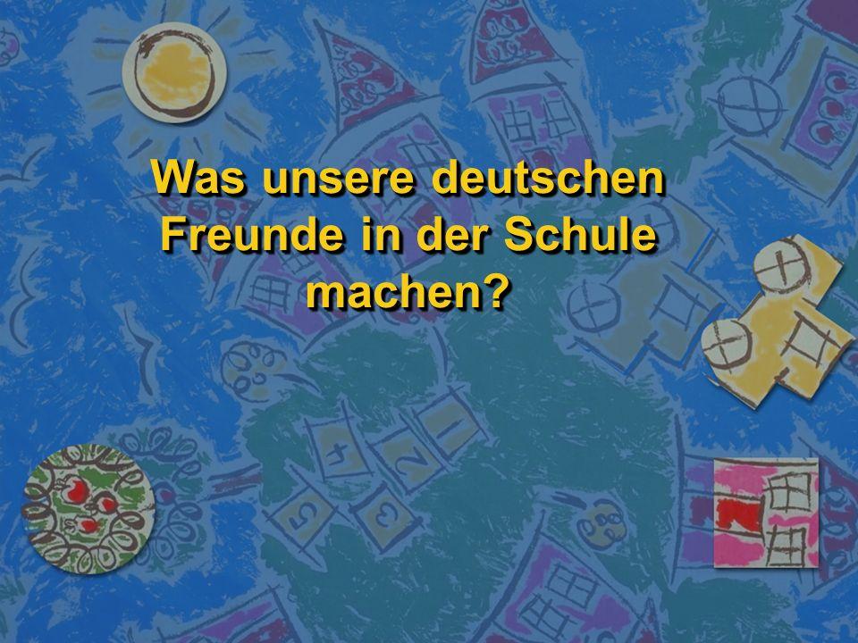 Was unsere deutschen Freunde in der Schule machen?