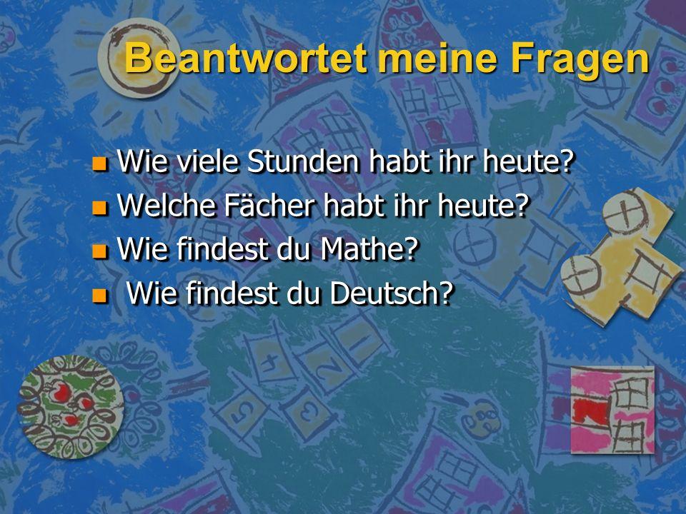 Beantwortet meine Fragen n Wie viele Stunden habt ihr heute? n Welche Fächer habt ihr heute? n Wie findest du Mathe? n Wie findest du Deutsch? n Wie v