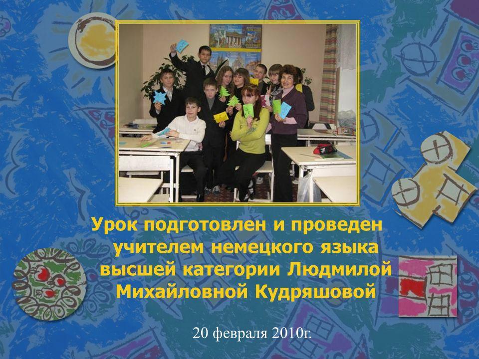 Урок подготовлен и проведен учителем немецкого языка высшей категории Людмилой Михайловной Кудряшовой 20 февраля 2010г.