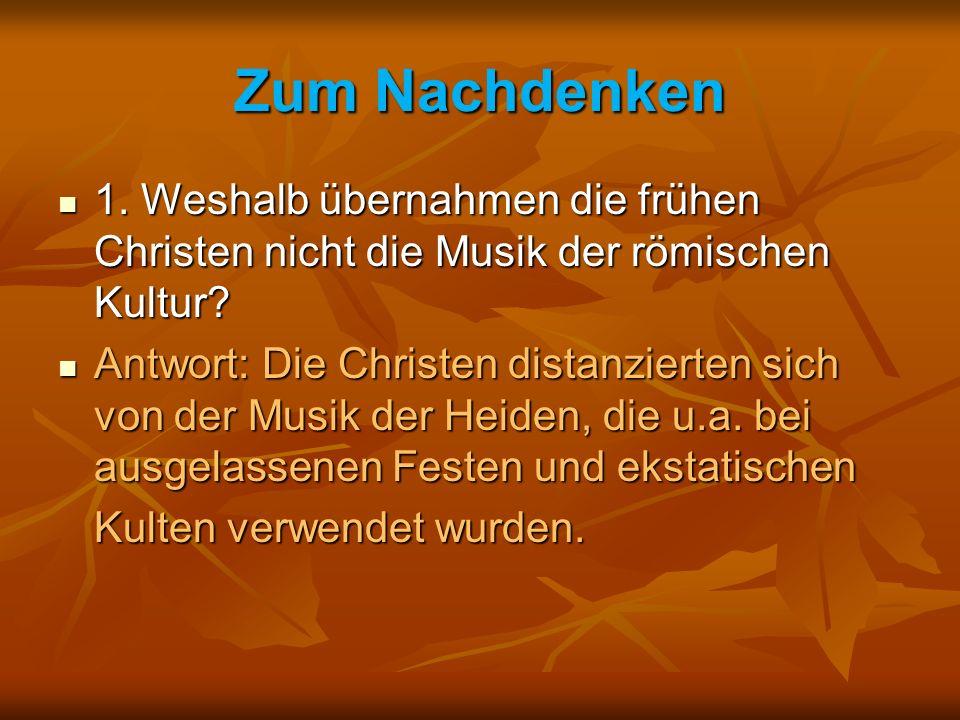 Zum Nachdenken 1. Weshalb übernahmen die frühen Christen nicht die Musik der römischen Kultur? 1. Weshalb übernahmen die frühen Christen nicht die Mus