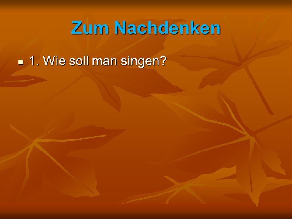 Zum Nachdenken 1. Wie soll man singen? 1. Wie soll man singen?