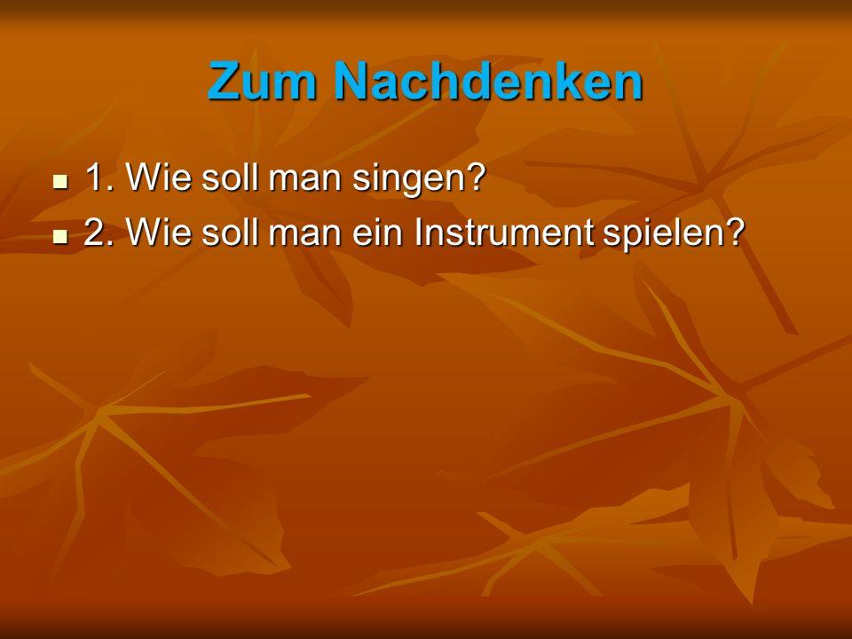 Zum Nachdenken 1. Wie soll man singen? 1. Wie soll man singen? 2. Wie soll man ein Instrument spielen? 2. Wie soll man ein Instrument spielen?