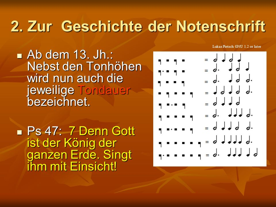 2. Zur Geschichte der Notenschrift Ab dem 13. Jh.: Nebst den Tonhöhen wird nun auch die jeweilige Tondauer bezeichnet. Ab dem 13. Jh.: Nebst den Tonhö