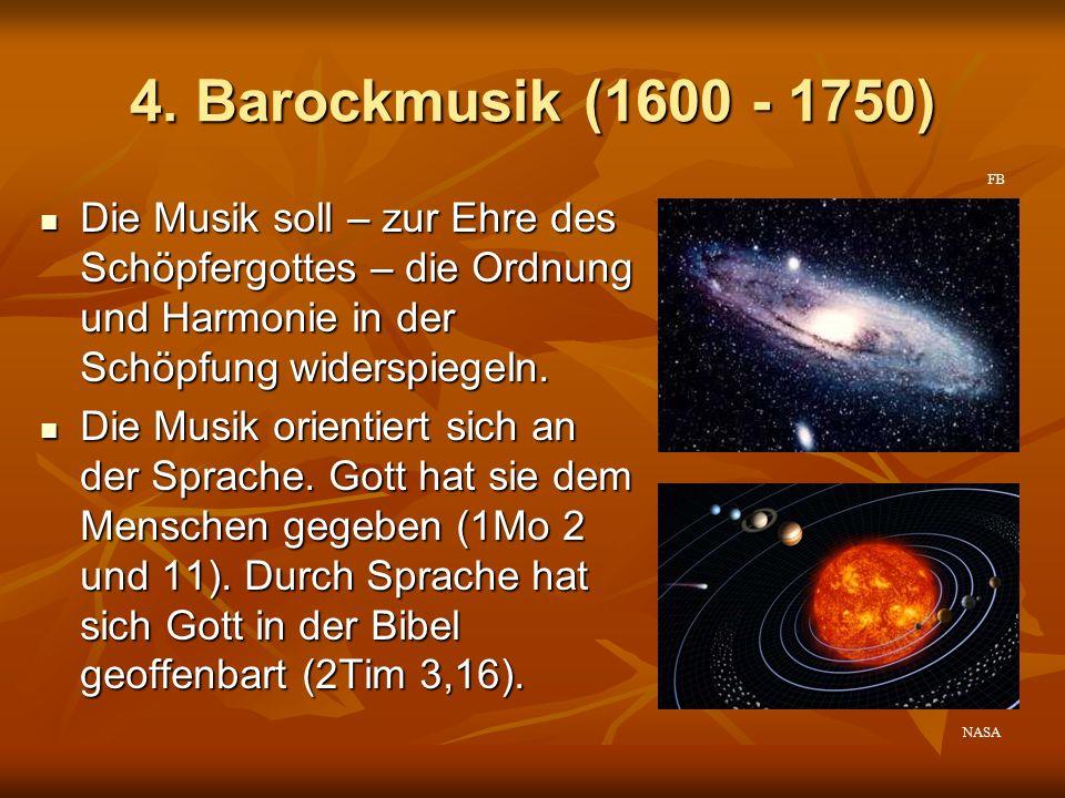 4. Barockmusik (1600 - 1750) Die Musik soll – zur Ehre des Schöpfergottes – die Ordnung und Harmonie in der Schöpfung widerspiegeln. Die Musik soll –