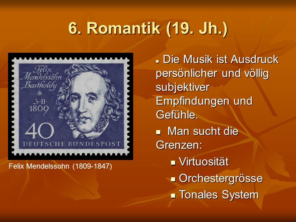 6. Romantik (19. Jh.) Felix Mendelssohn (1809-1847) Die Musik ist Ausdruck persönlicher und völlig subjektiver Empfindungen und Gefühle. Die Musik ist