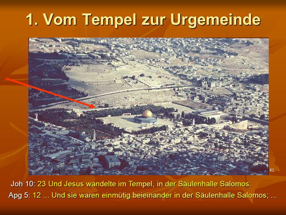 1. Vom Tempel zur Urgemeinde Apg 5: 12... Und sie waren einmütig beieinander in der Säulenhalle Salomos;... Joh 10: 23 Und Jesus wandelte im Tempel, i