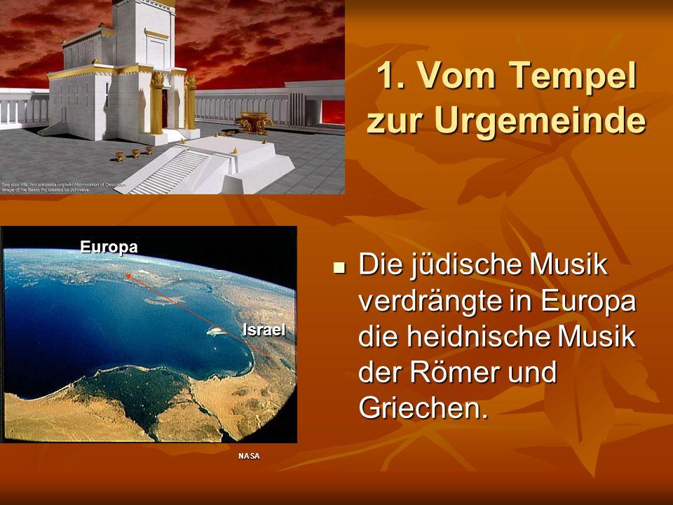 1. Vom Tempel zur Urgemeinde Die jüdische Musik verdrängte in Europa die heidnische Musik der Römer und Griechen. Die jüdische Musik verdrängte in Eur