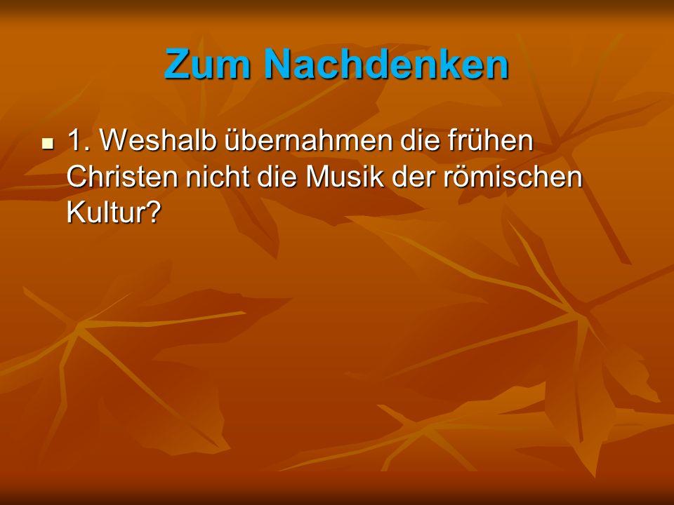 Zum Nachdenken 1.Weshalb übernahmen die frühen Christen nicht die Musik der römischen Kultur.