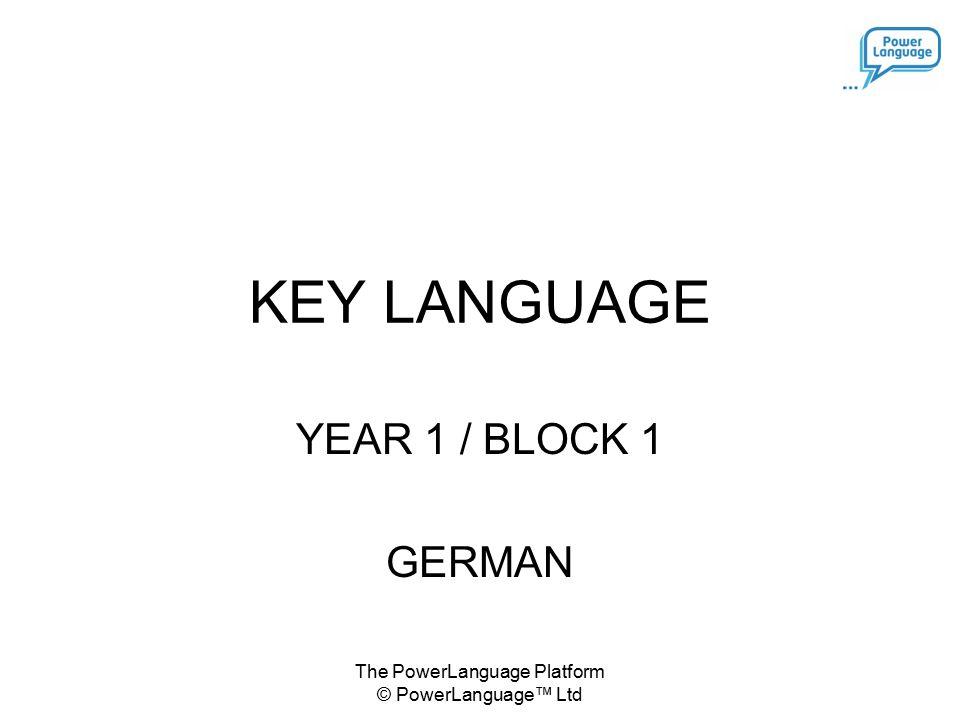 The PowerLanguage Platform © PowerLanguage™ Ltd KEY LANGUAGE YEAR 1 / BLOCK 1 GERMAN