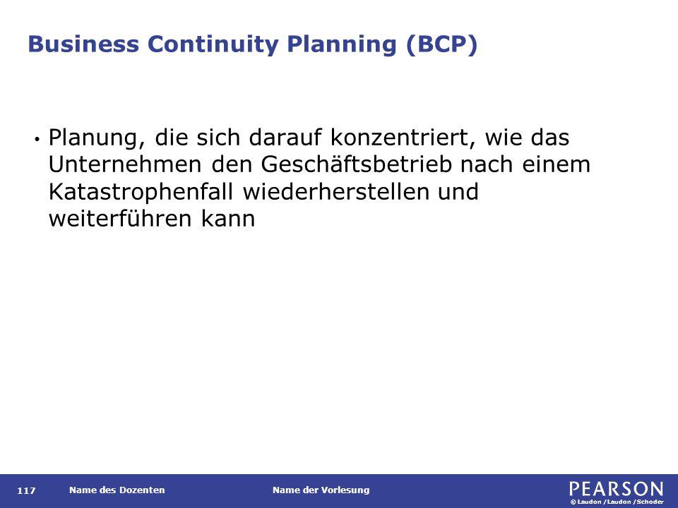 © Laudon /Laudon /Schoder Name des DozentenName der Vorlesung Business Continuity Planning (BCP) 117 Planung, die sich darauf konzentriert, wie das Un