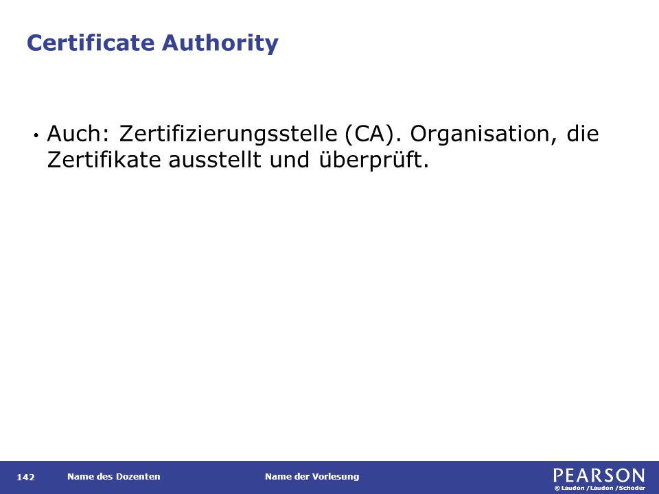 © Laudon /Laudon /Schoder Name des DozentenName der Vorlesung Certificate Authority 142 Auch: Zertifizierungsstelle (CA). Organisation, die Zertifikat