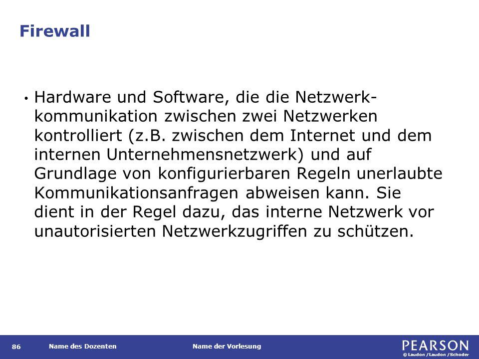 © Laudon /Laudon /Schoder Name des DozentenName der Vorlesung Firewall 86 Hardware und Software, die die Netzwerk- kommunikation zwischen zwei Netzwer