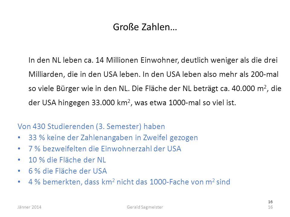 Jänner 2014Gerald Sagmeister16 Große Zahlen… In den NL leben ca. 14 Millionen Einwohner, deutlich weniger als die drei Milliarden, die in den USA lebe