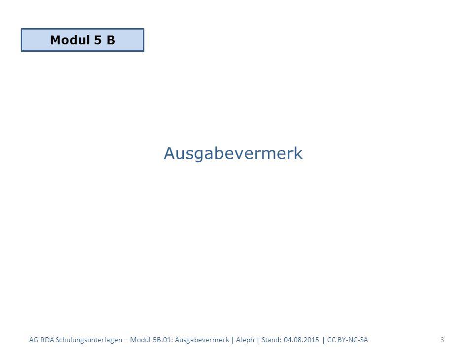 Inhaltsverzeichnis 1.Erfassung 2.Fingierte Angaben 3.Mehrere Ausgabebezeichnungen 4.Änderungen 5.Verantwortlichkeitsangabe AG RDA Schulungsunterlagen – Modul 5B.01: Ausgabevermerk | Aleph | Stand: 04.08.2015 | CC BY-NC-SA4