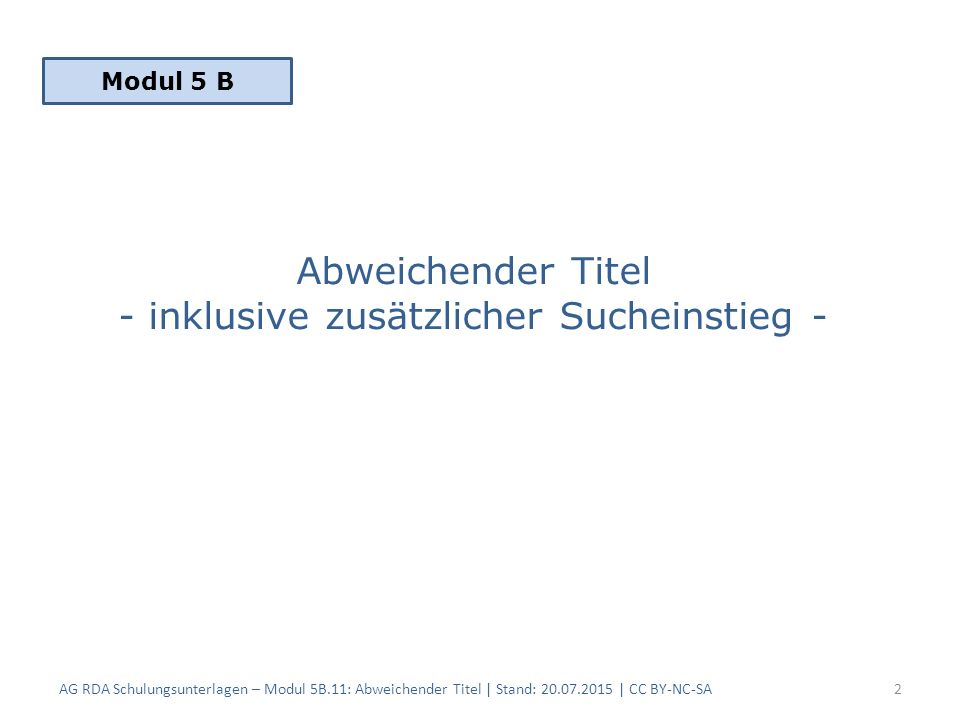 Abweichender Titel - inklusive zusätzlicher Sucheinstieg - AG RDA Schulungsunterlagen – Modul 5B.11: Abweichender Titel | Stand: 20.07.2015 | CC BY-NC