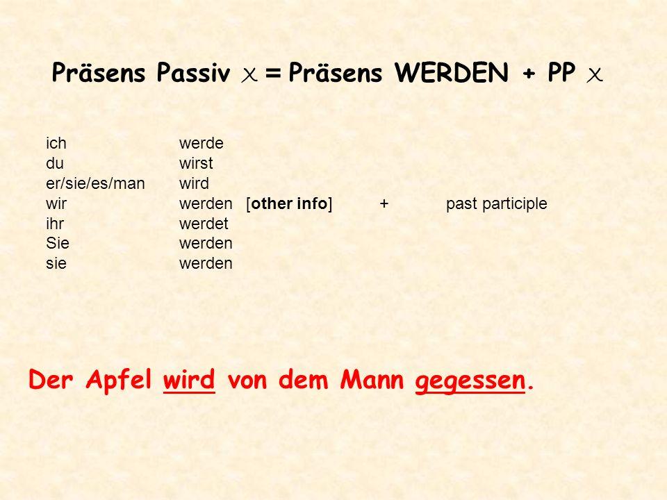 Präsens Passiv X = Präsens WERDEN + PP X Der Apfel wird von dem Mann gegessen. ichwerde duwirst er/sie/es/manwird wirwerden[other info]+past participl