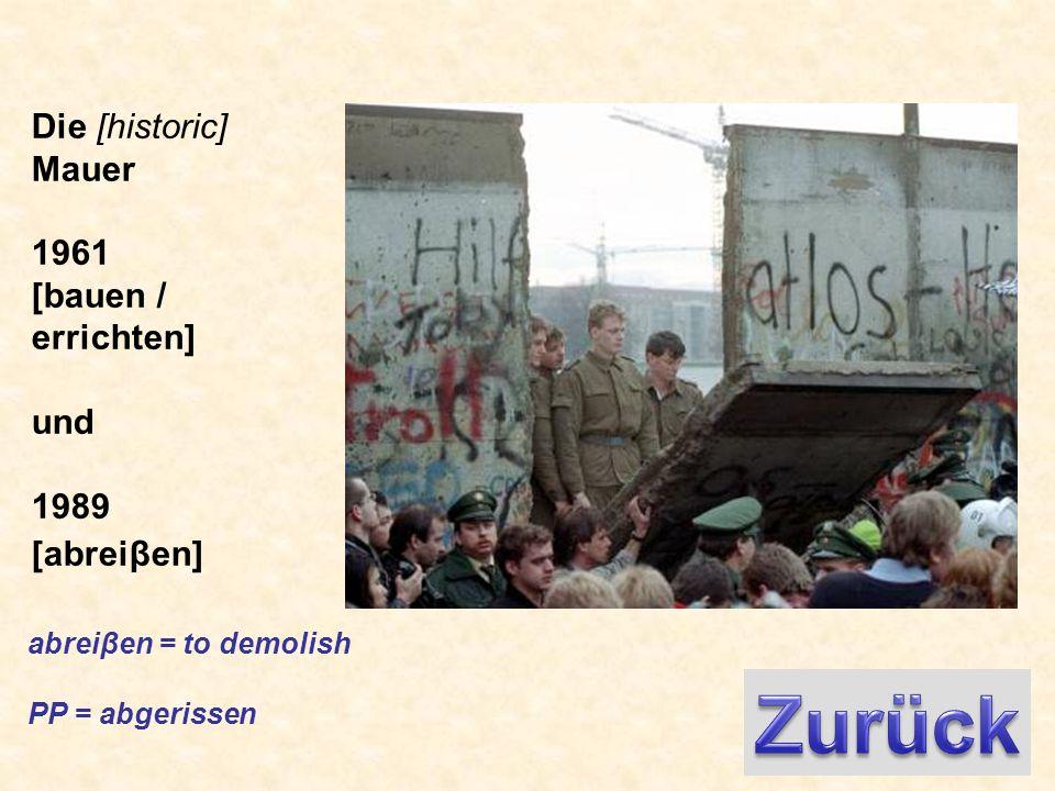 Die [historic] Mauer 1961 [bauen / errichten] und 1989 [abreiβen] abreiβen = to demolish PP = abgerissen