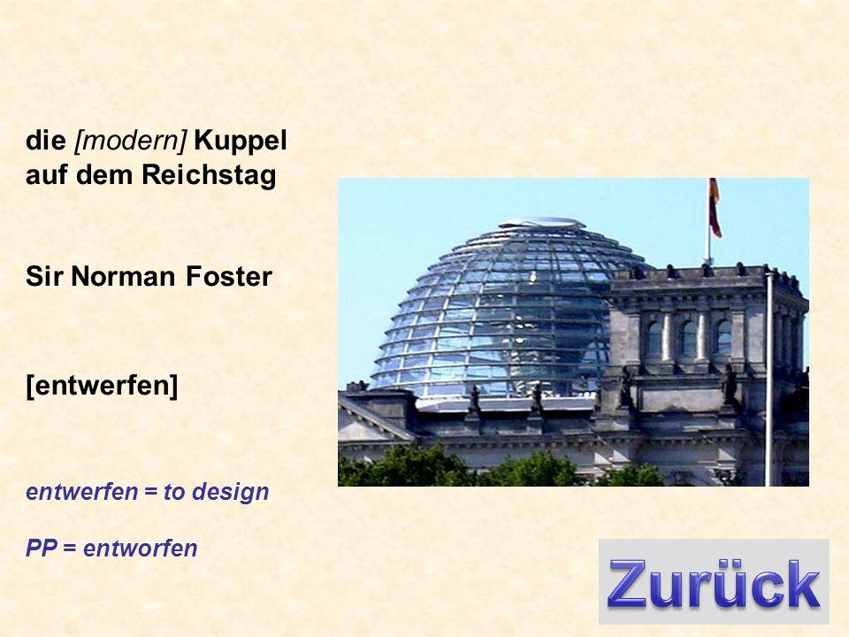 die [modern] Kuppel auf dem Reichstag Sir Norman Foster [entwerfen] entwerfen = to design PP = entworfen
