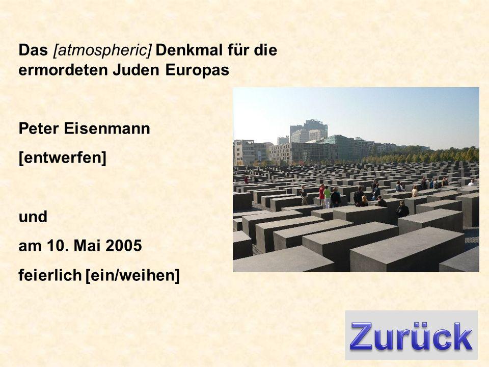 Das [atmospheric] Denkmal für die ermordeten Juden Europas Peter Eisenmann [entwerfen] und am 10. Mai 2005 feierlich [ein/weihen]