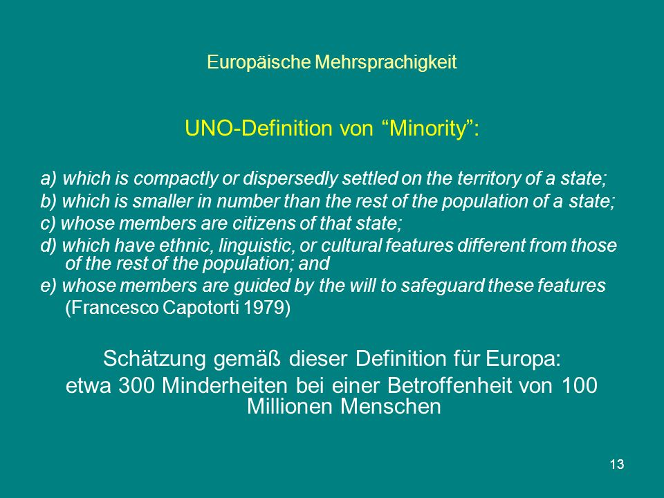 Europäische Mehrsprachigkeit UNO-Definition von Minority : a) which is compactly or dispersedly settled on the territory of a state; b) which is smaller in number than the rest of the population of a state; c) whose members are citizens of that state; d) which have ethnic, linguistic, or cultural features different from those of the rest of the population; and e) whose members are guided by the will to safeguard these features (Francesco Capotorti 1979) Schätzung gemäß dieser Definition für Europa: etwa 300 Minderheiten bei einer Betroffenheit von 100 Millionen Menschen 13
