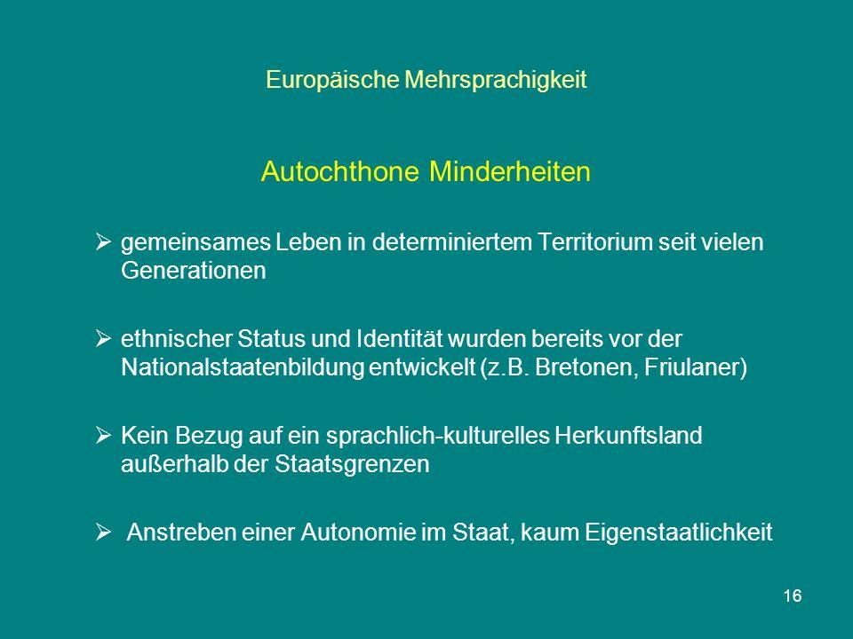 16 Europäische Mehrsprachigkeit Autochthone Minderheiten  gemeinsames Leben in determiniertem Territorium seit vielen Generationen  ethnischer Status und Identität wurden bereits vor der Nationalstaatenbildung entwickelt (z.B.