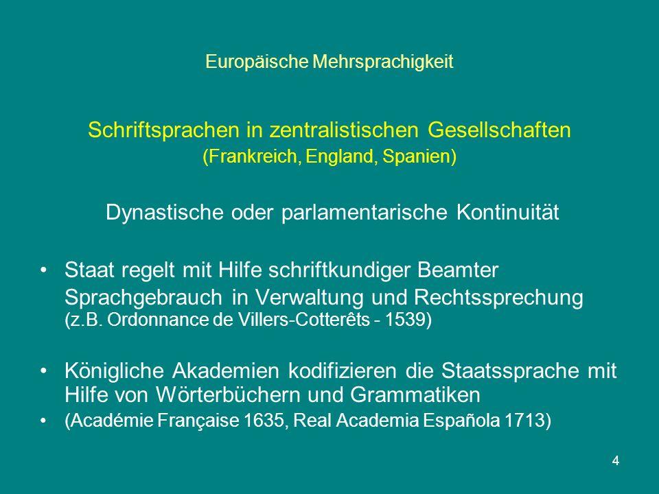 Europäische Mehrsprachigkeit Schriftsprachen in zentralistischen Gesellschaften (Frankreich, England, Spanien) Dynastische oder parlamentarische Kontinuität Staat regelt mit Hilfe schriftkundiger Beamter Sprachgebrauch in Verwaltung und Rechtssprechung (z.B.