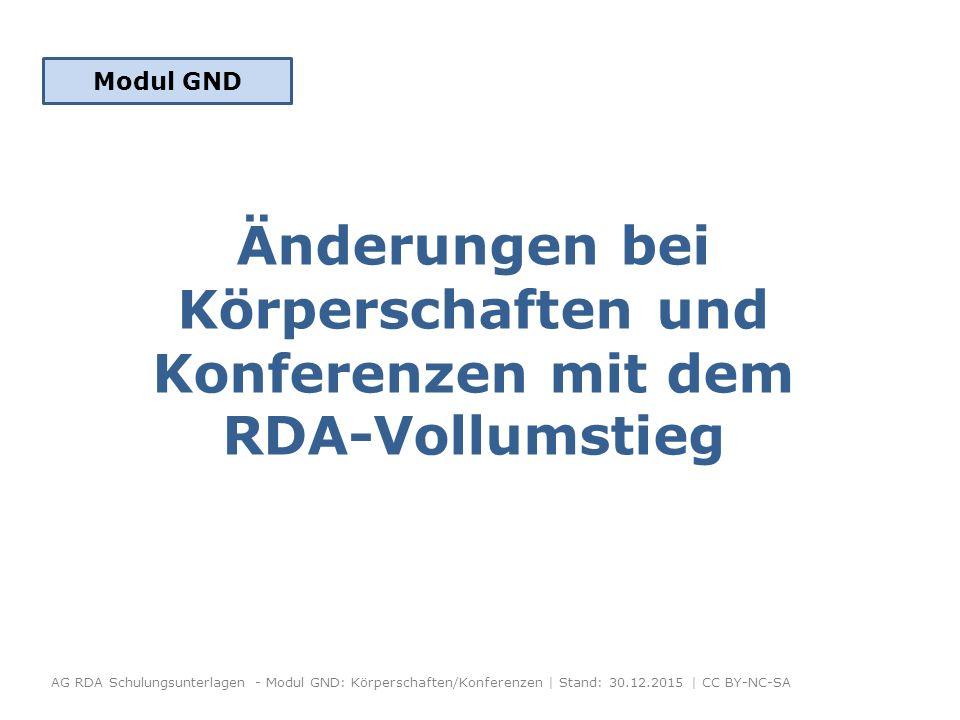 Änderungen bei Körperschaften und Konferenzen mit dem RDA-Vollumstieg AG RDA Schulungsunterlagen - Modul GND: Körperschaften/Konferenzen | Stand: 30.12.2015 | CC BY-NC-SA Modul GND