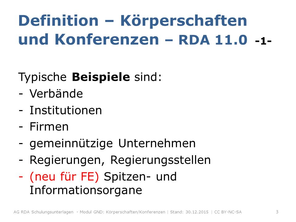 Typische Beispiele sind: -Verbände -Institutionen -Firmen -gemeinnützige Unternehmen -Regierungen, Regierungsstellen -(neu für FE) Spitzen- und Informationsorgane Definition – Körperschaften und Konferenzen – RDA 11.0 -1- AG RDA Schulungsunterlagen - Modul GND: Körperschaften/Konferenzen | Stand: 30.12.2015 | CC BY-NC-SA 3