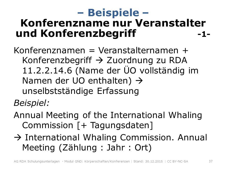 – Beispiele – Konferenzname nur Veranstalter und Konferenzbegriff -1- Konferenznamen = Veranstalternamen + Konferenzbegriff  Zuordnung zu RDA 11.2.2.14.6 (Name der ÜO vollständig im Namen der UO enthalten)  unselbstständige Erfassung Beispiel: Annual Meeting of the International Whaling Commission [+ Tagungsdaten]  International Whaling Commission.
