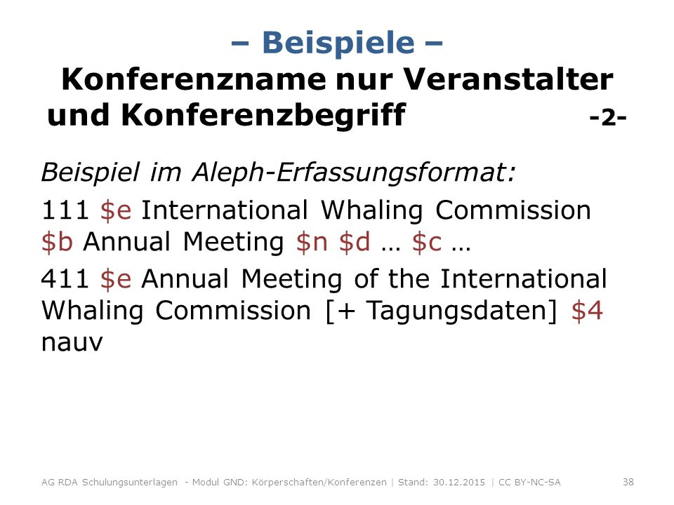 – Beispiele – Konferenzname nur Veranstalter und Konferenzbegriff -2- Beispiel im Aleph-Erfassungsformat: 111 $e International Whaling Commission $b Annual Meeting $n $d … $c … 411 $e Annual Meeting of the International Whaling Commission [+ Tagungsdaten] $4 nauv AG RDA Schulungsunterlagen - Modul GND: Körperschaften/Konferenzen | Stand: 30.12.2015 | CC BY-NC-SA 38