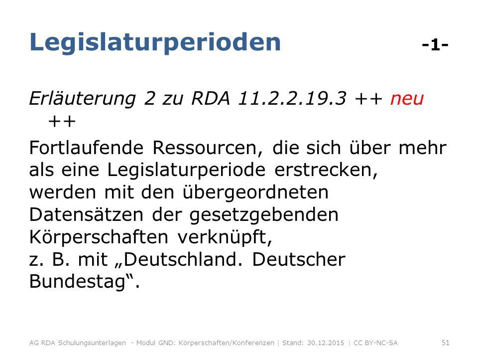 Legislaturperioden -1- Erläuterung 2 zu RDA 11.2.2.19.3 ++ neu ++ Fortlaufende Ressourcen, die sich über mehr als eine Legislaturperiode erstrecken, werden mit den übergeordneten Datensätzen der gesetzgebenden Körperschaften verknüpft, z.