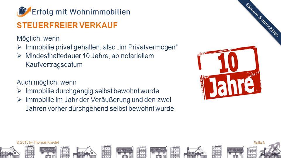 """© 2015 by Thomas Knedel Seite 6 TITEL Steuern & Immobilien STEUERFREIER VERKAUF Möglich, wenn  Immobilie privat gehalten, also """"im Privatvermögen"""" """