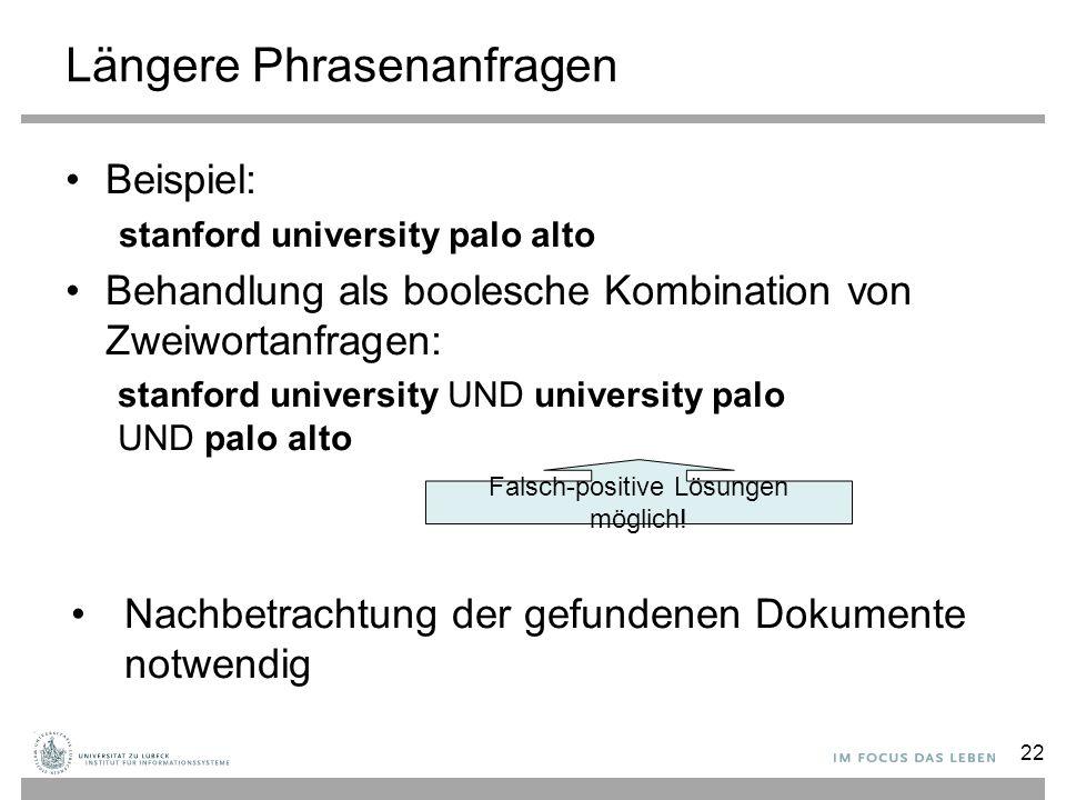 Längere Phrasenanfragen Beispiel: stanford university palo alto Behandlung als boolesche Kombination von Zweiwortanfragen: stanford university UND uni