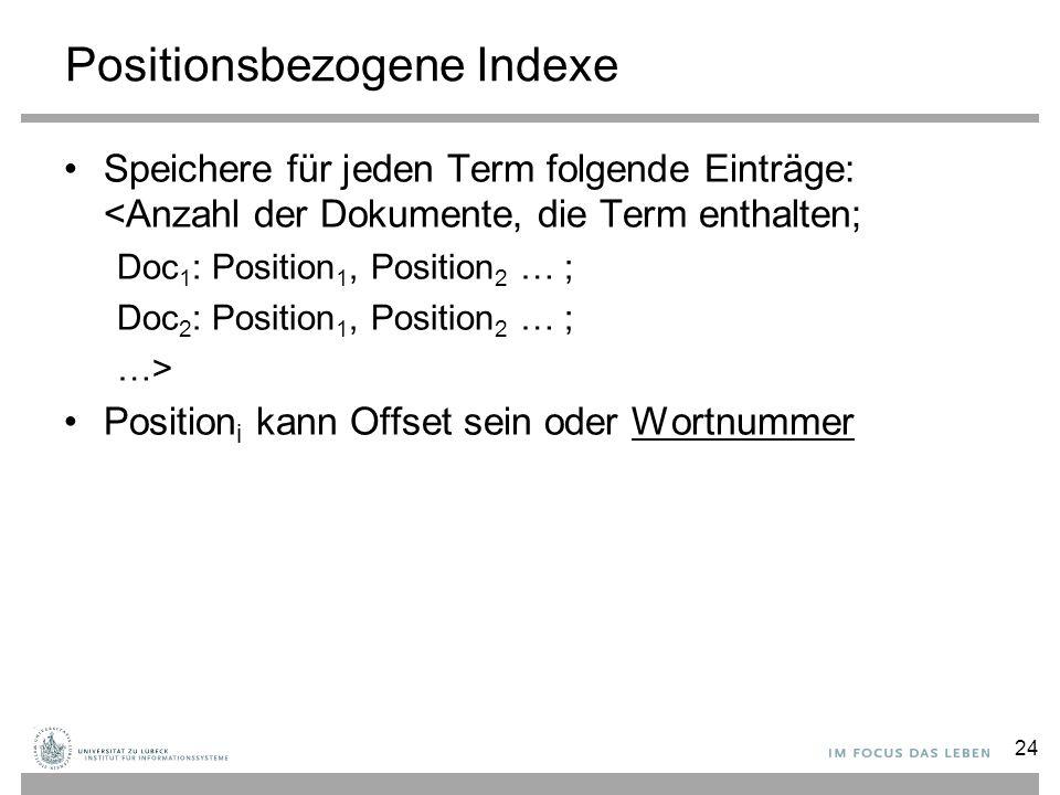 Positionsbezogene Indexe Speichere für jeden Term folgende Einträge: <Anzahl der Dokumente, die Term enthalten; Doc 1 : Position 1, Position 2 … ; Doc 2 : Position 1, Position 2 … ; …> Position i kann Offset sein oder Wortnummer 24