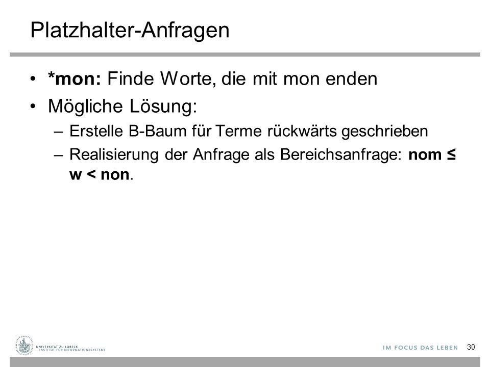 Platzhalter-Anfragen *mon: Finde Worte, die mit mon enden Mögliche Lösung: –Erstelle B-Baum für Terme rückwärts geschrieben –Realisierung der Anfrage als Bereichsanfrage: nom ≤ w < non.