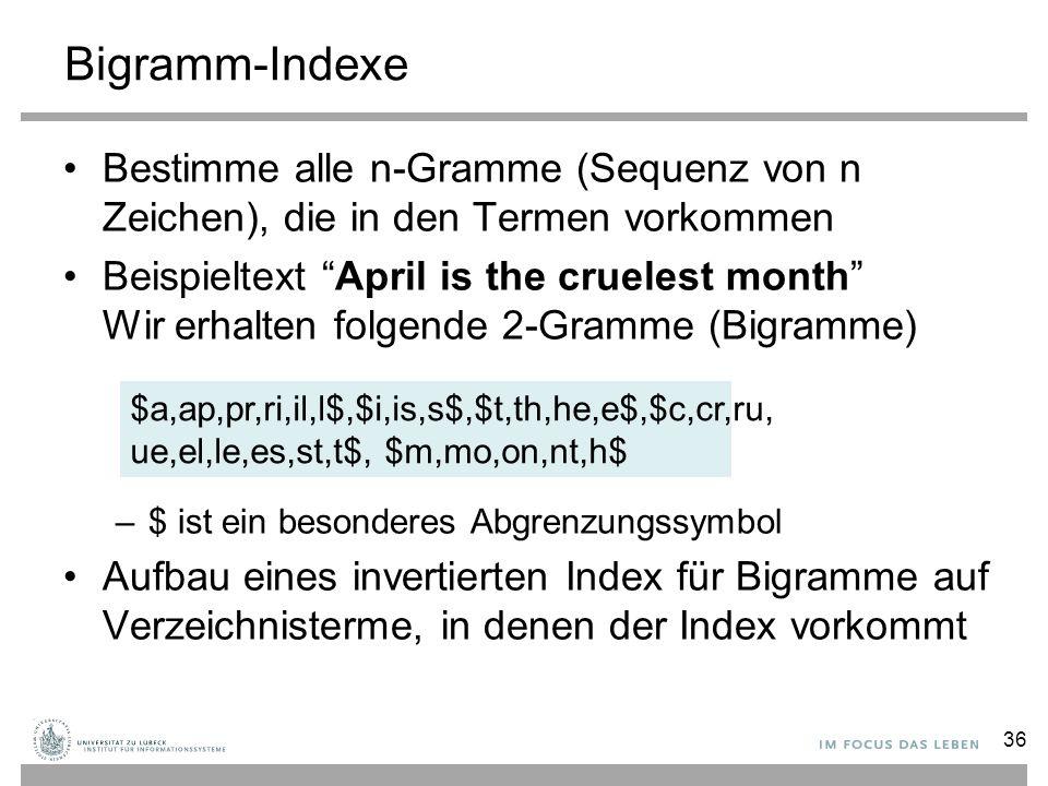 Bigramm-Indexe Bestimme alle n-Gramme (Sequenz von n Zeichen), die in den Termen vorkommen Beispieltext April is the cruelest month Wir erhalten folgende 2-Gramme (Bigramme) –$ ist ein besonderes Abgrenzungssymbol Aufbau eines invertierten Index für Bigramme auf Verzeichnisterme, in denen der Index vorkommt $a,ap,pr,ri,il,l$,$i,is,s$,$t,th,he,e$,$c,cr,ru, ue,el,le,es,st,t$, $m,mo,on,nt,h$ 36