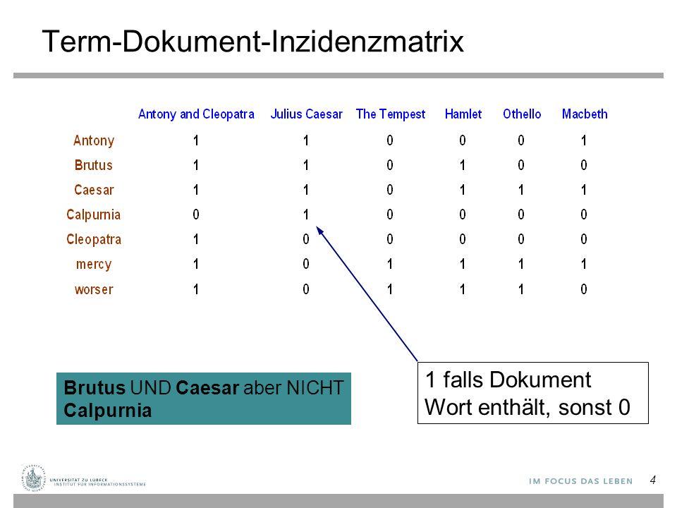 4 Term-Dokument-Inzidenzmatrix 1 falls Dokument Wort enthält, sonst 0 Brutus UND Caesar aber NICHT Calpurnia