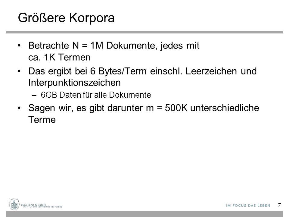 7 Größere Korpora Betrachte N = 1M Dokumente, jedes mit ca. 1K Termen Das ergibt bei 6 Bytes/Term einschl. Leerzeichen und Interpunktionszeichen –6GB