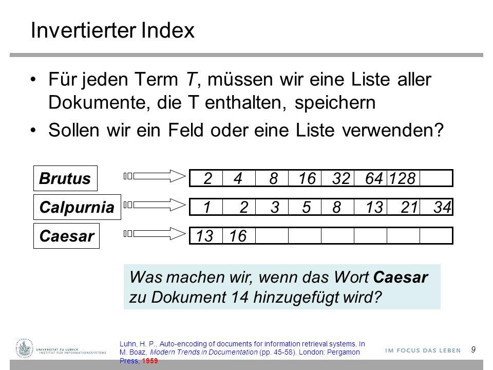 9 Invertierter Index Für jeden Term T, müssen wir eine Liste aller Dokumente, die T enthalten, speichern Sollen wir ein Feld oder eine Liste verwenden.