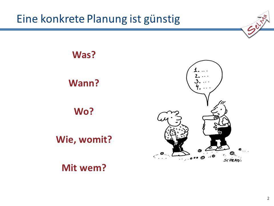 Eine konkrete Planung ist günstig Was? Wann? Wo? Wie, womit? Mit wem? 2