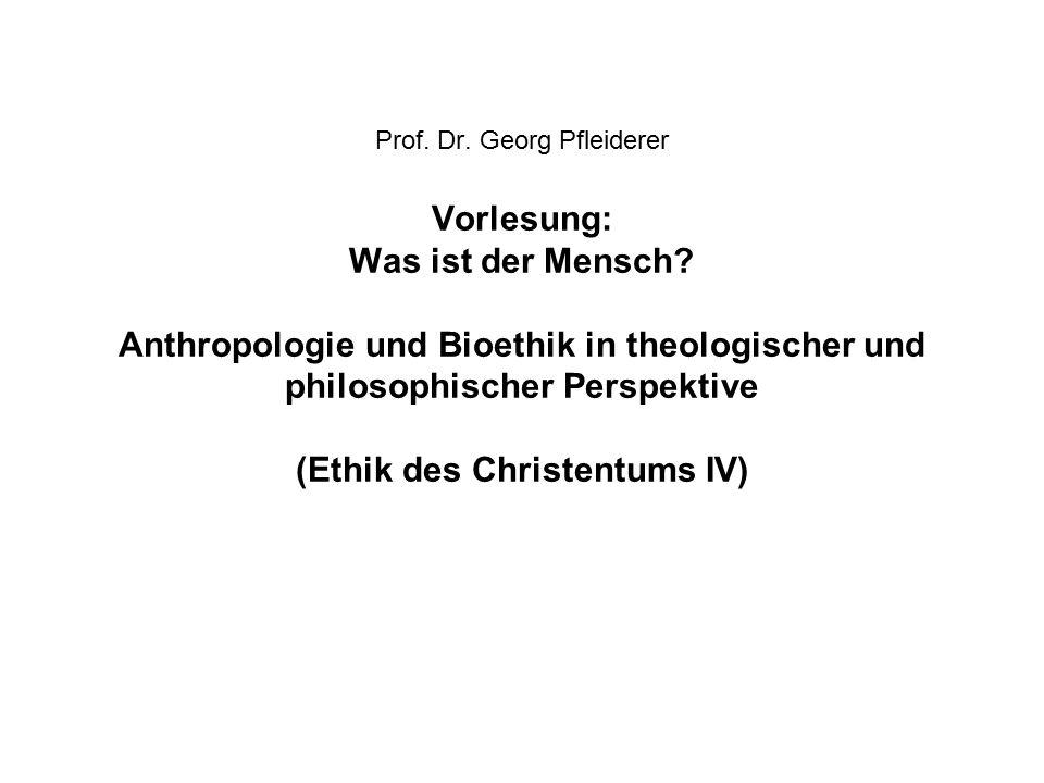 Prof. Dr. Georg Pfleiderer Vorlesung: Was ist der Mensch? Anthropologie und Bioethik in theologischer und philosophischer Perspektive (Ethik des Chris