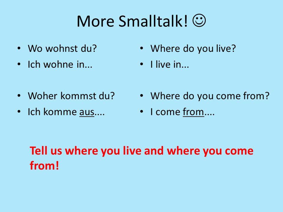 More Smalltalk. Wo wohnst du. Ich wohne in... Woher kommst du.